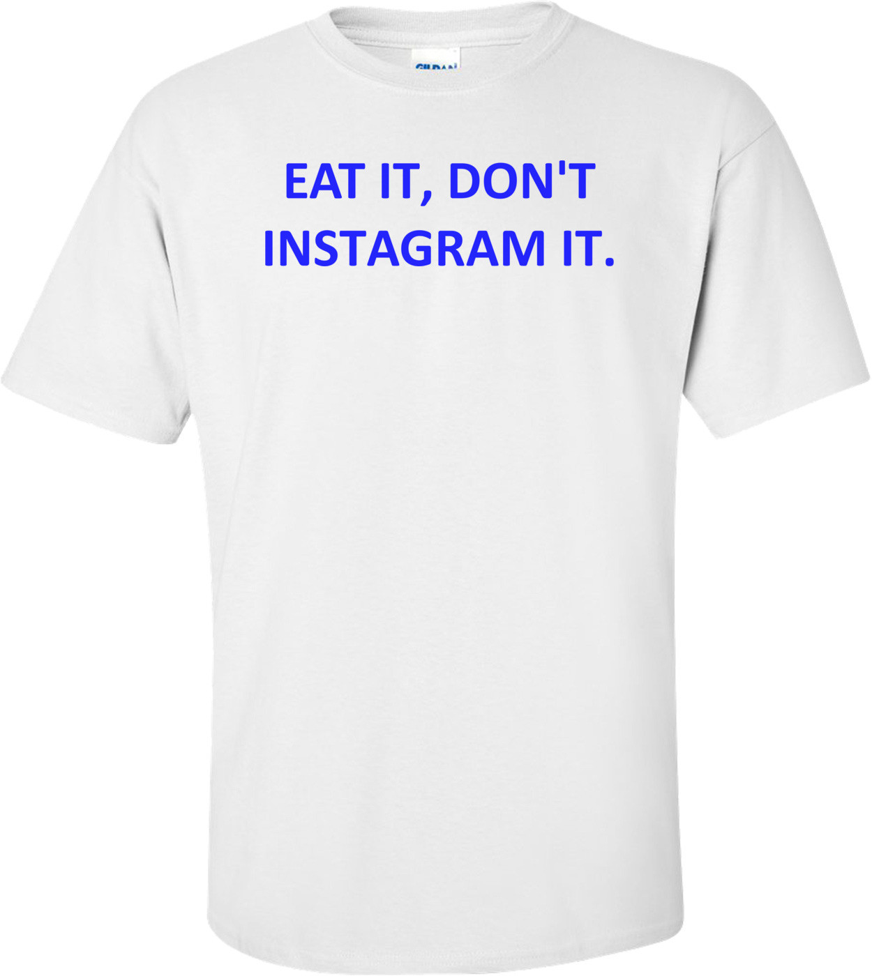 EAT IT, DON'T INSTAGRAM IT. Shirt