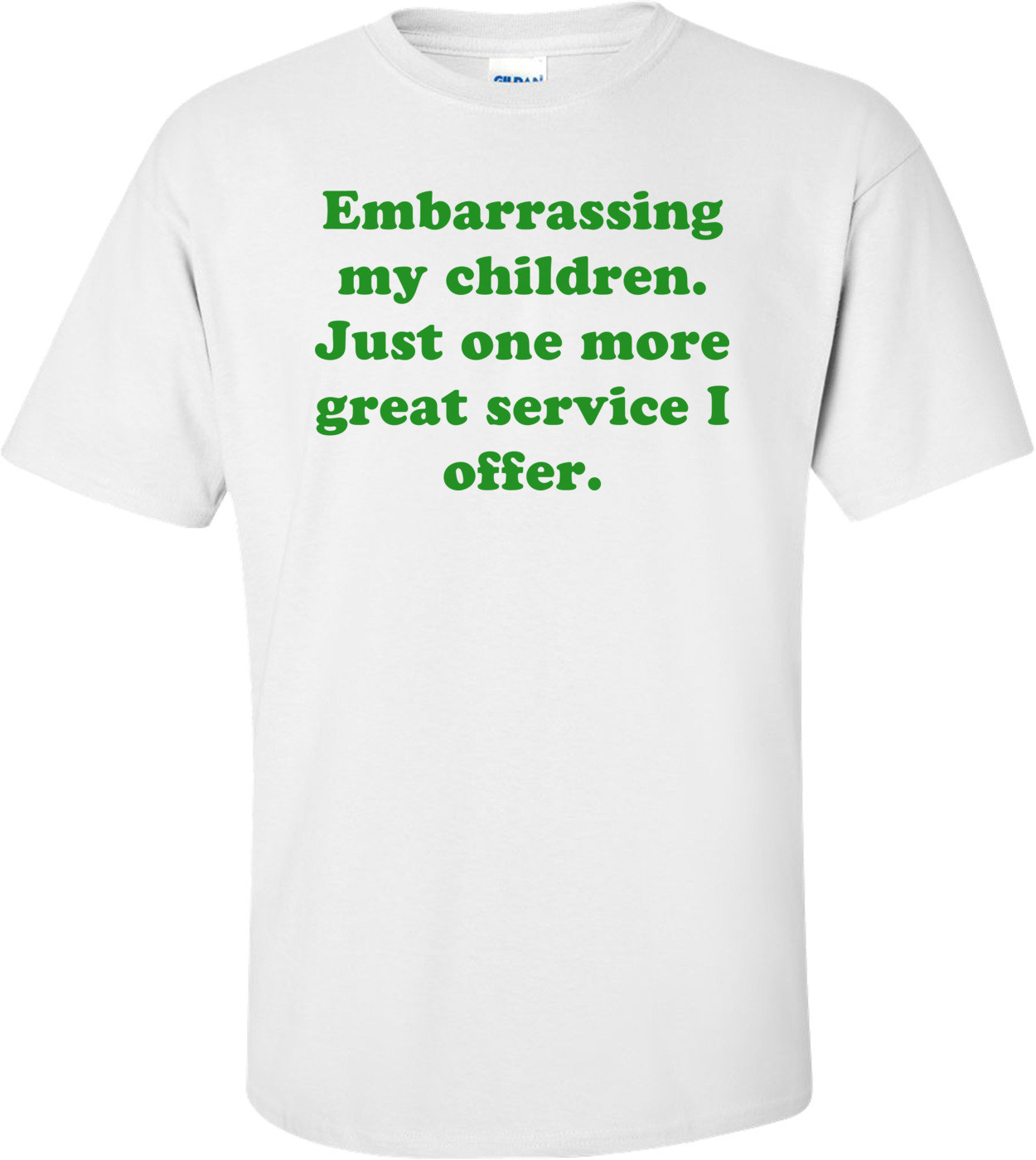 Embarrassing my children. Just one more great service I offer. Shirt