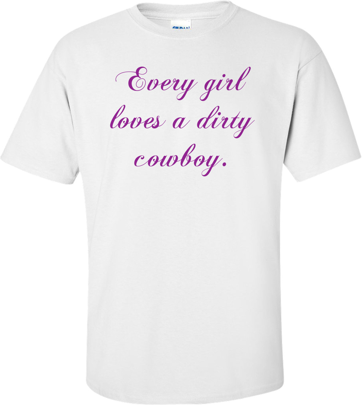 Every Girl Loves A Dirty Cowboy. Shirt