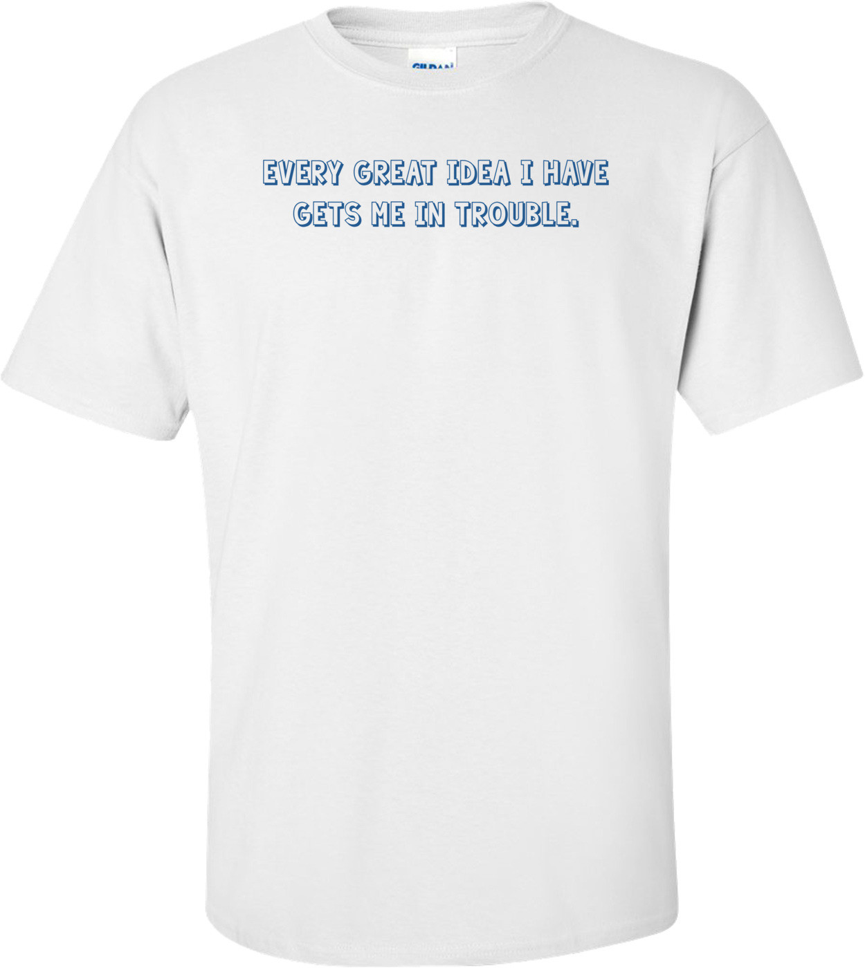 Every great idea I have gets me in trouble. Shirt