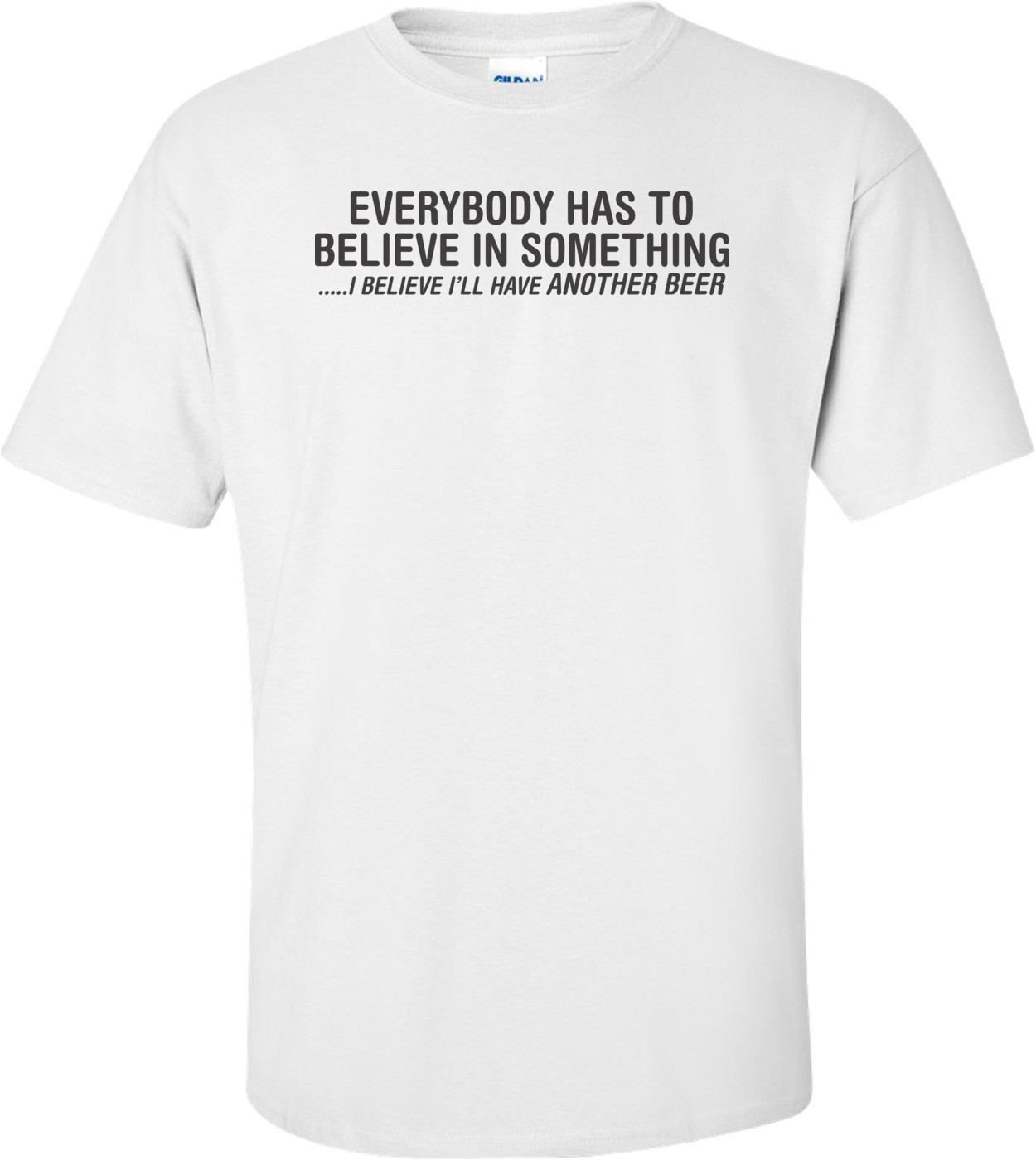 Everybody Has To Believe In Something I Believe I'll Have Another Beer T-shirt