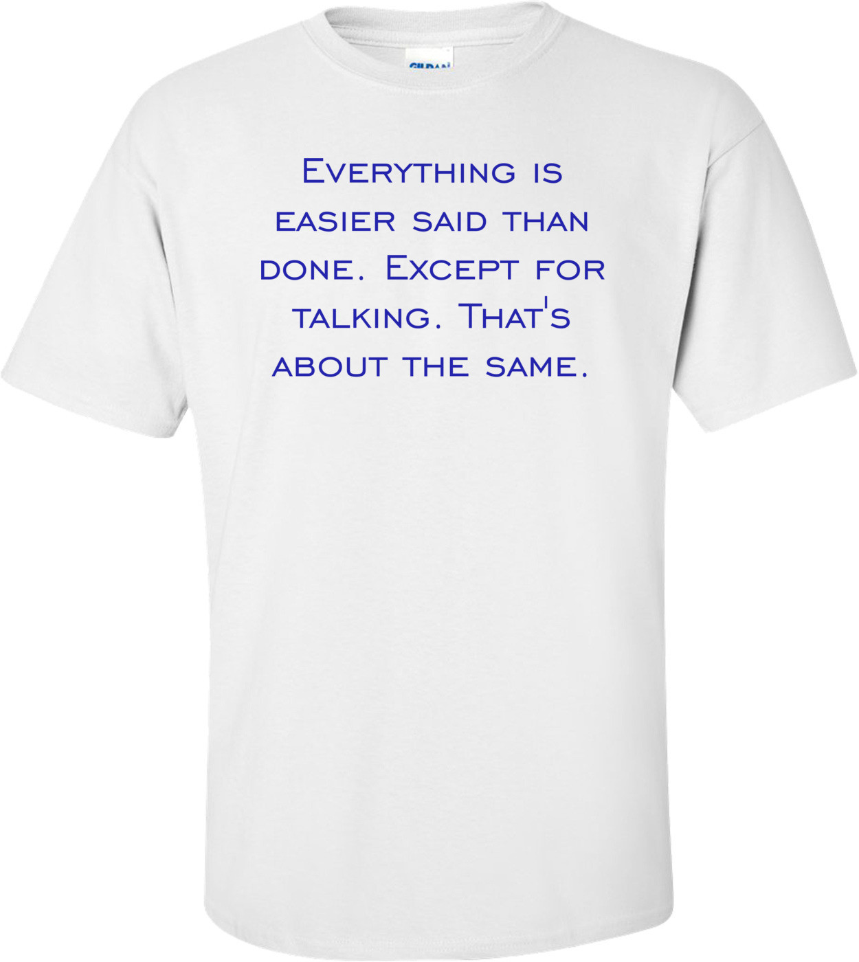 Everything is easier said than done. Except for talking. That's about the same. Shirt