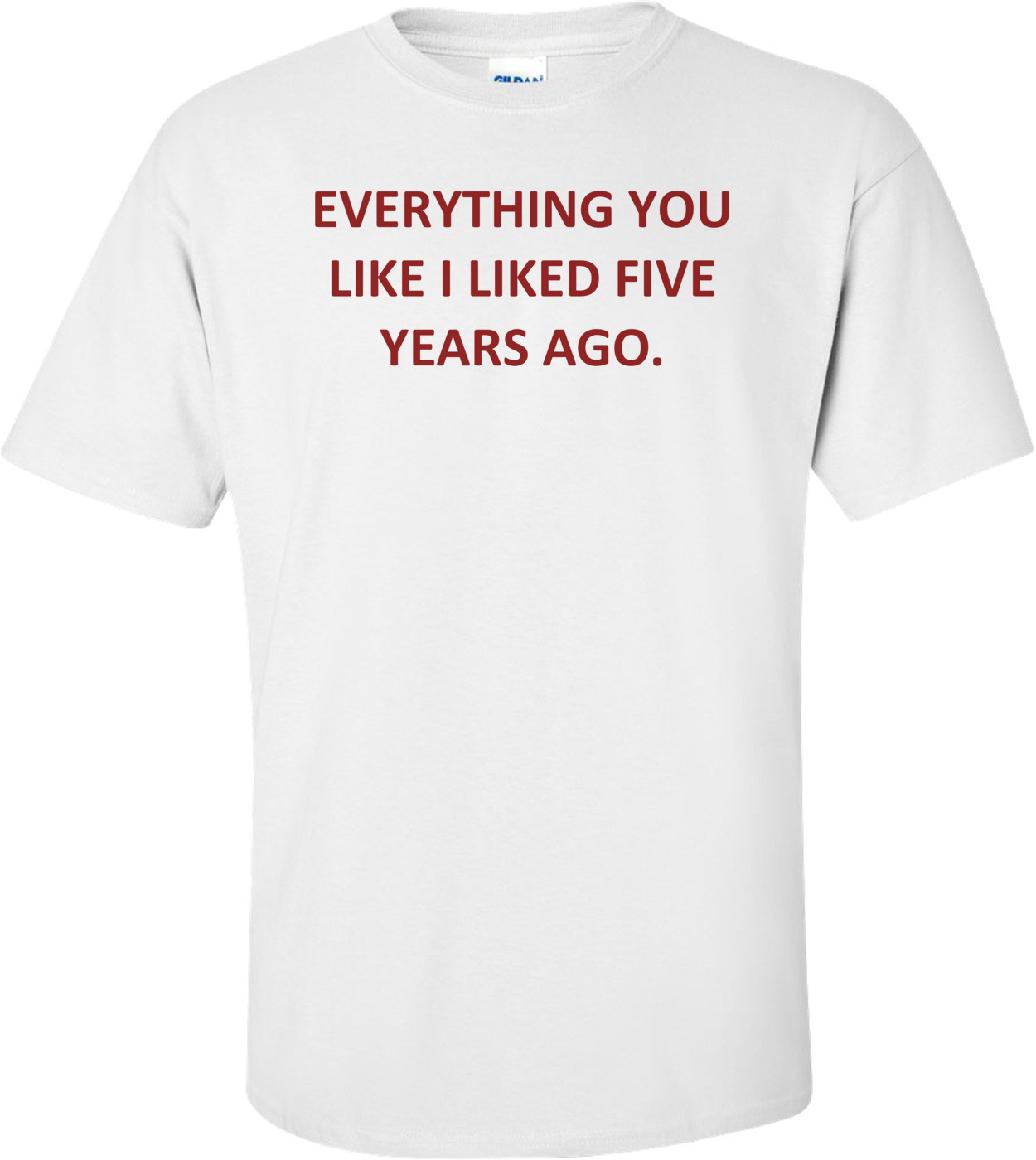 EVERYTHING YOU LIKE I LIKED FIVE YEARS AGO. Shirt