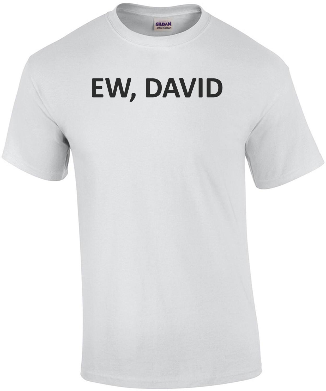 Ew, David - Schitt's Creek - Funny T-Shirt