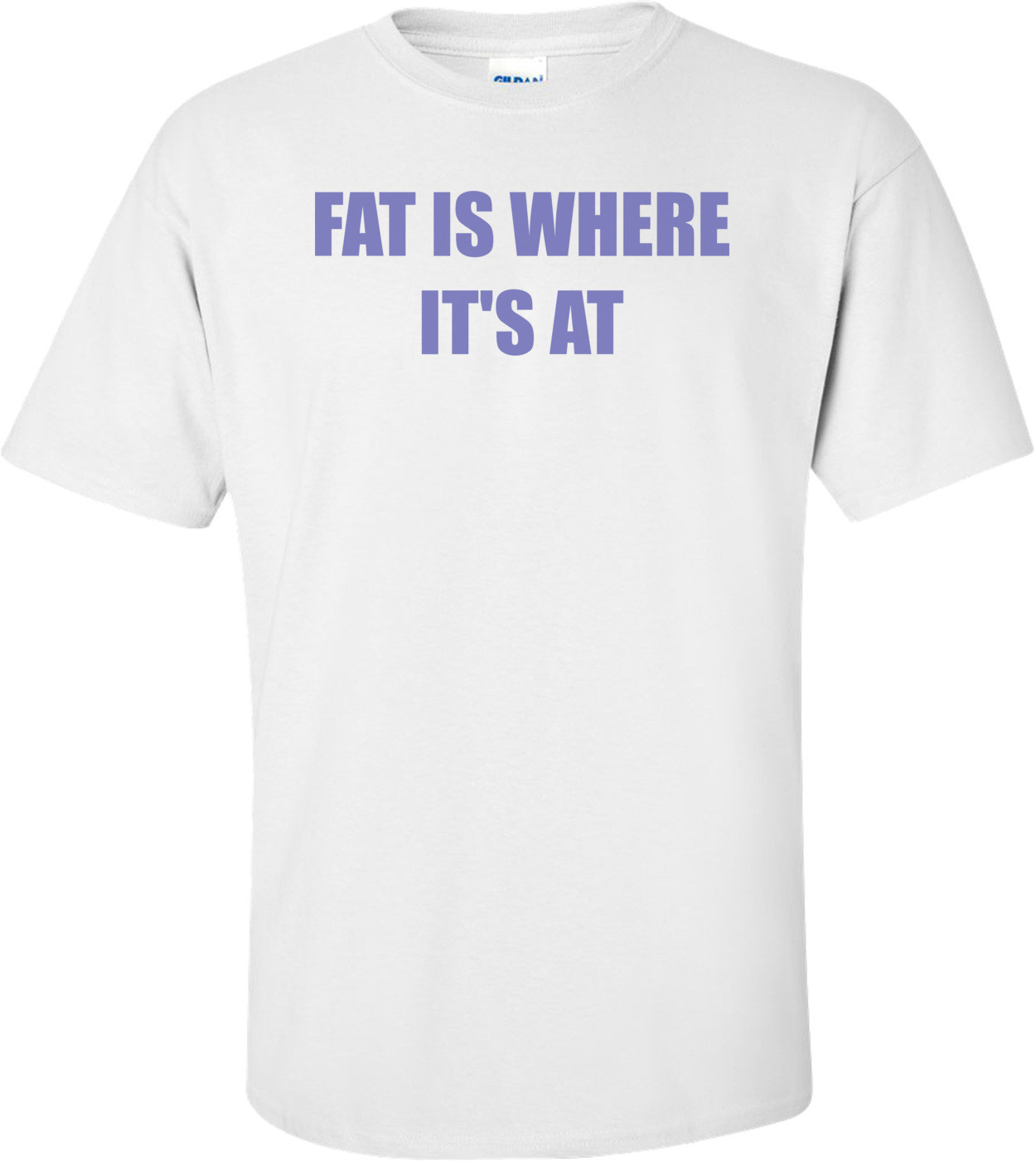 FAT IS WHERE IT'S AT Shirt