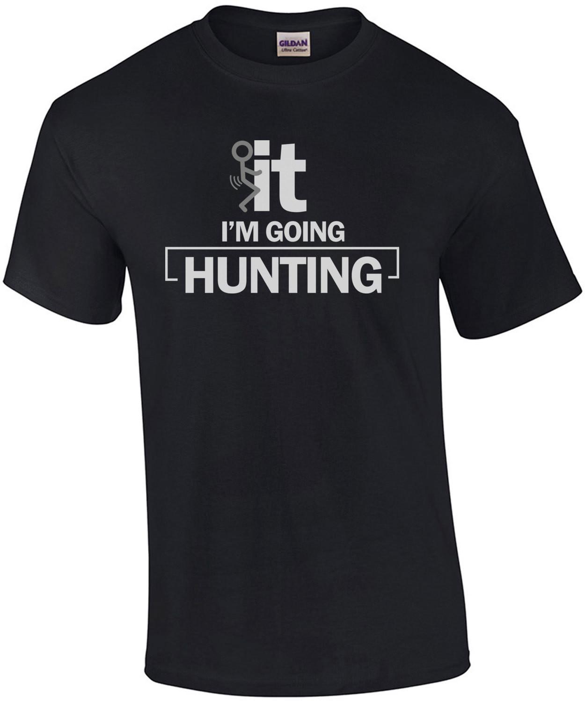 F*CK it. I'm going hunting. Funny Hunting T-Shirt