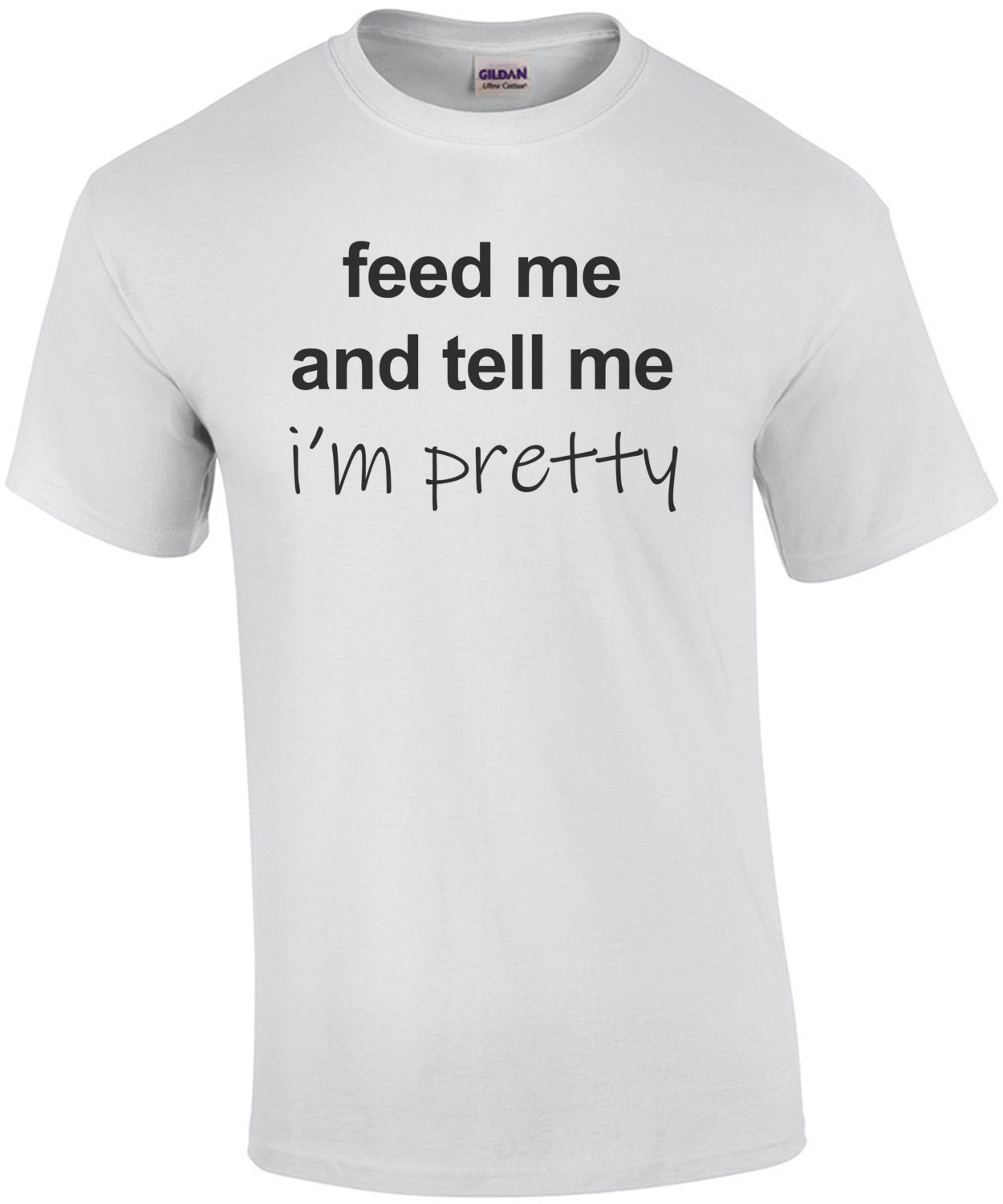 Feed me and tell me i'm pretty - funny t-shirt