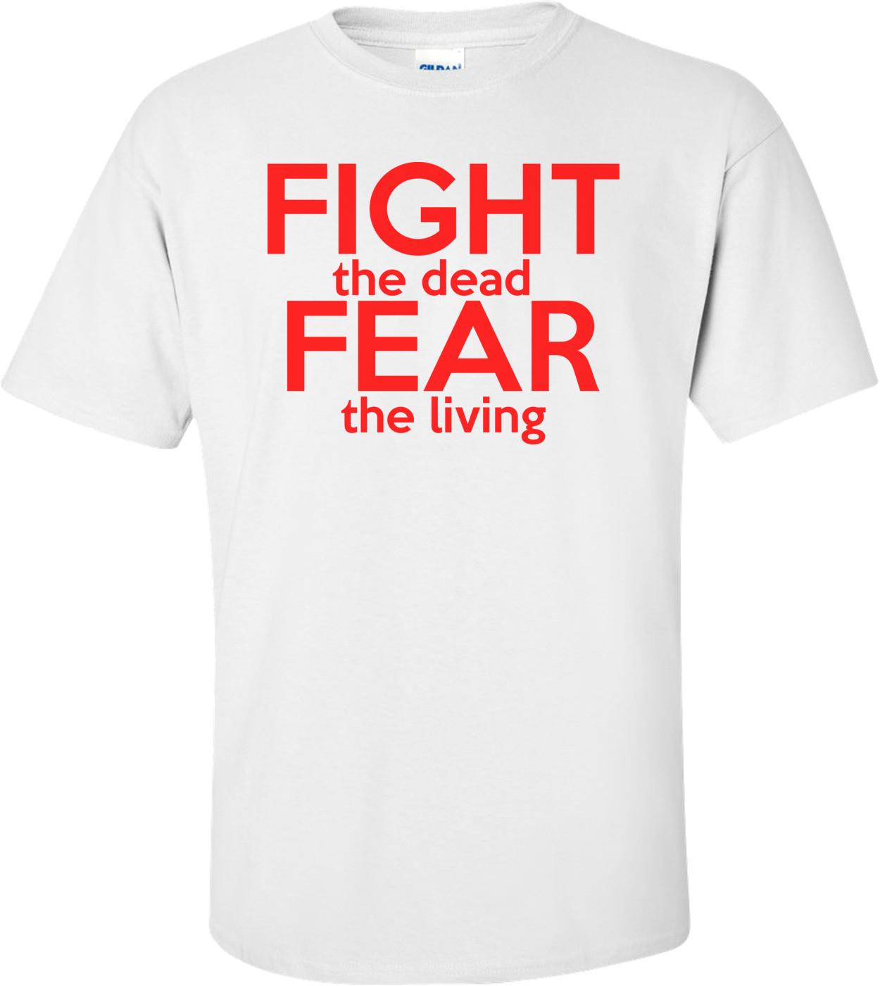 Fight The Dead Fear The Living Walking Dead  Shirt