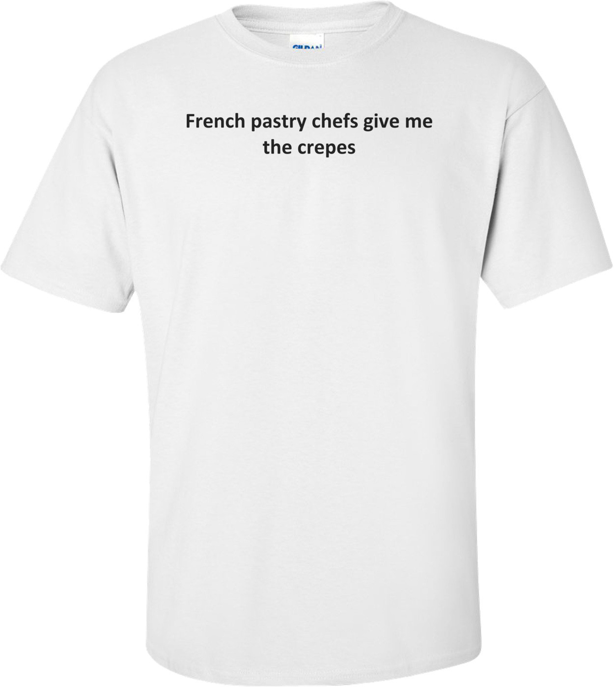 French pastry chefs give me the crepes T-Shirt