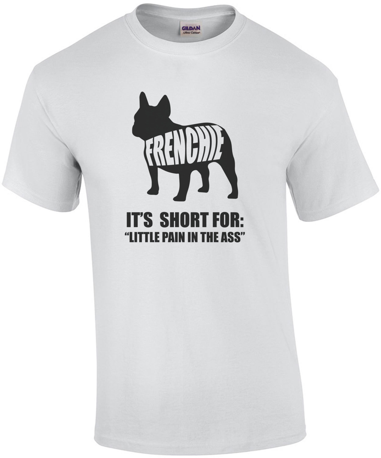 Frenchie - It's short for little pain in the ass - Frenchie / French Bulldog t-shirt