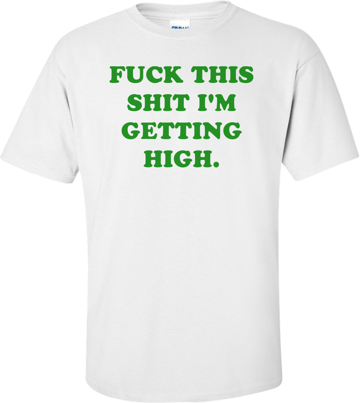 FUCK THIS SHIT I'M GETTING HIGH. Shirt
