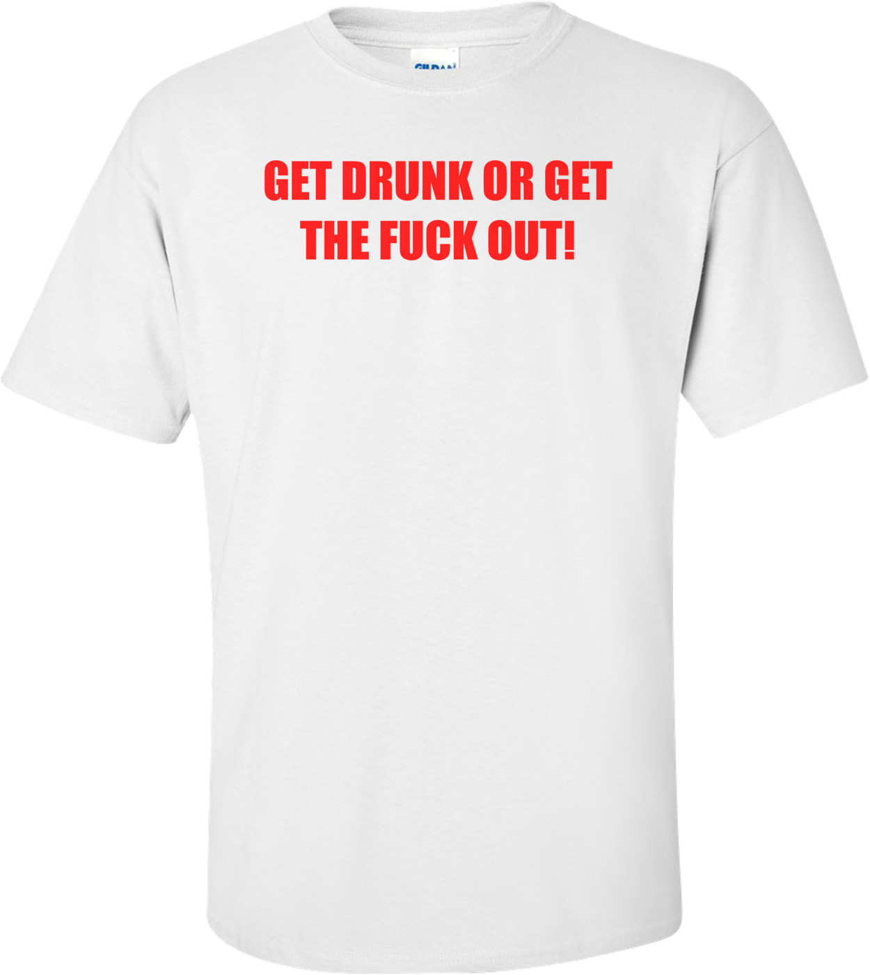 GET DRUNK OR GET THE FUCK OUT! Shirt