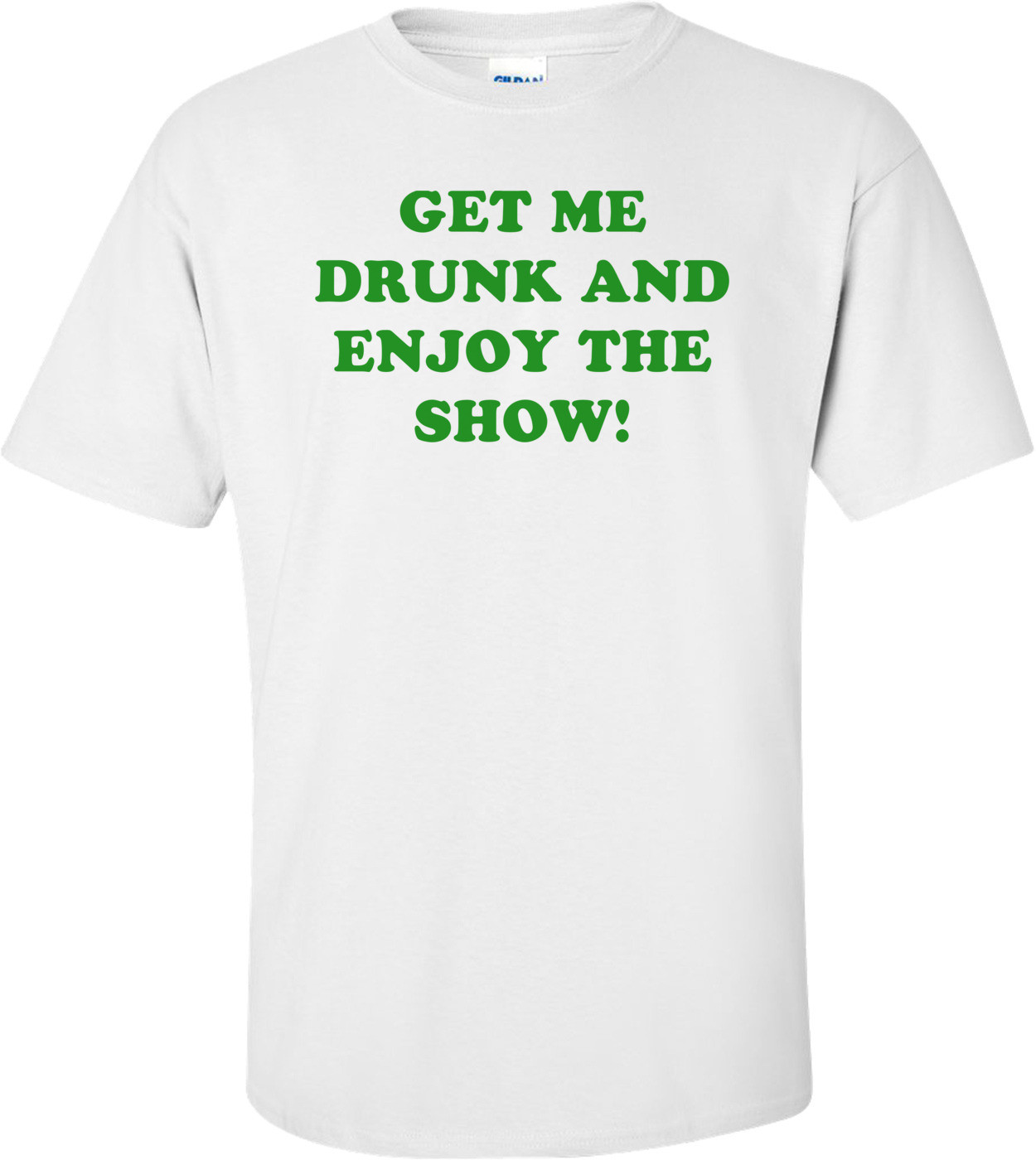 GET ME DRUNK AND ENJOY THE SHOW! Shirt