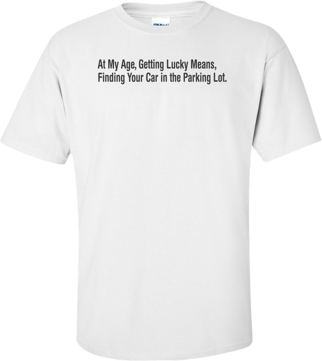 Getting Lucky At My Age Means Finding Your Car In The Parking Lot Funny T-shirt
