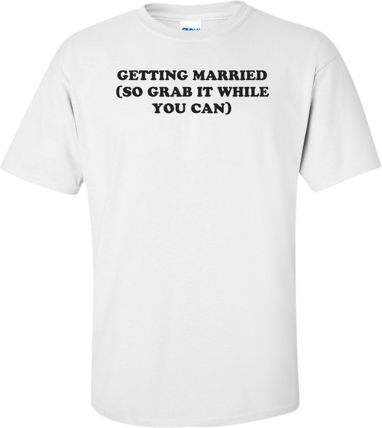GETTING MARRIED (SO GRAB IT WHILE YOU CAN) Shirt