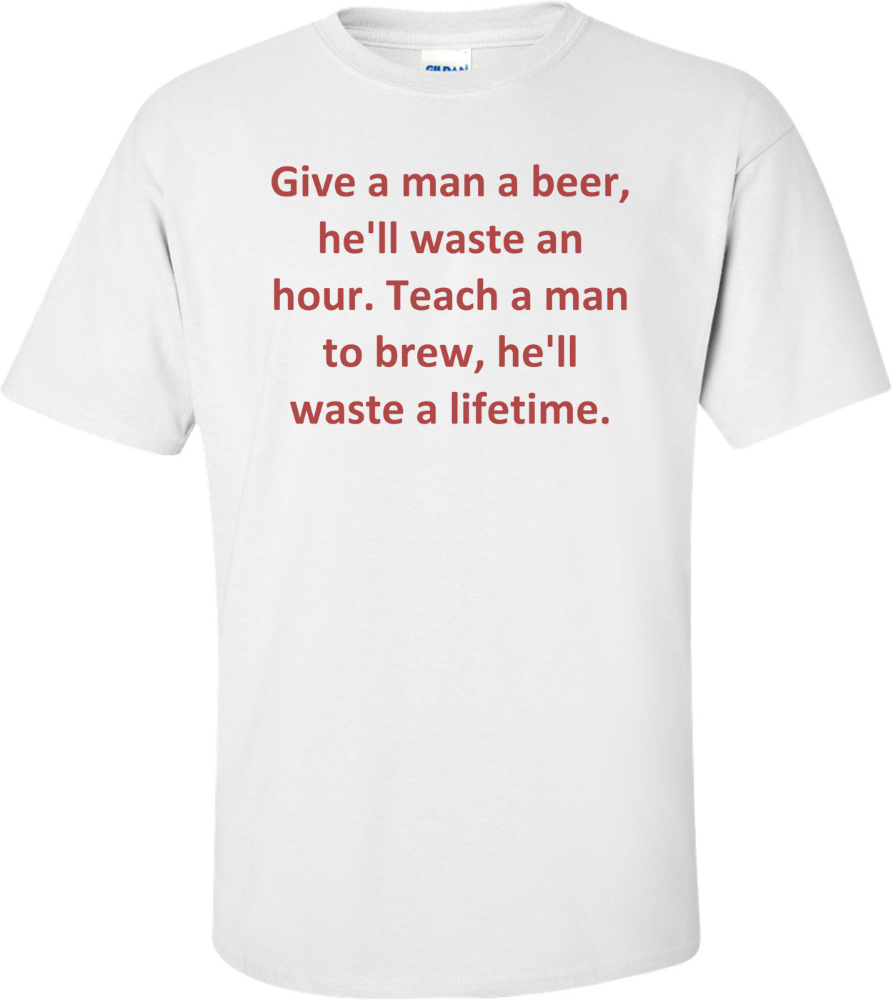 Give a man a beer, he'll waste an hour. Teach a man to brew, he'll waste a lifetime. Shirt
