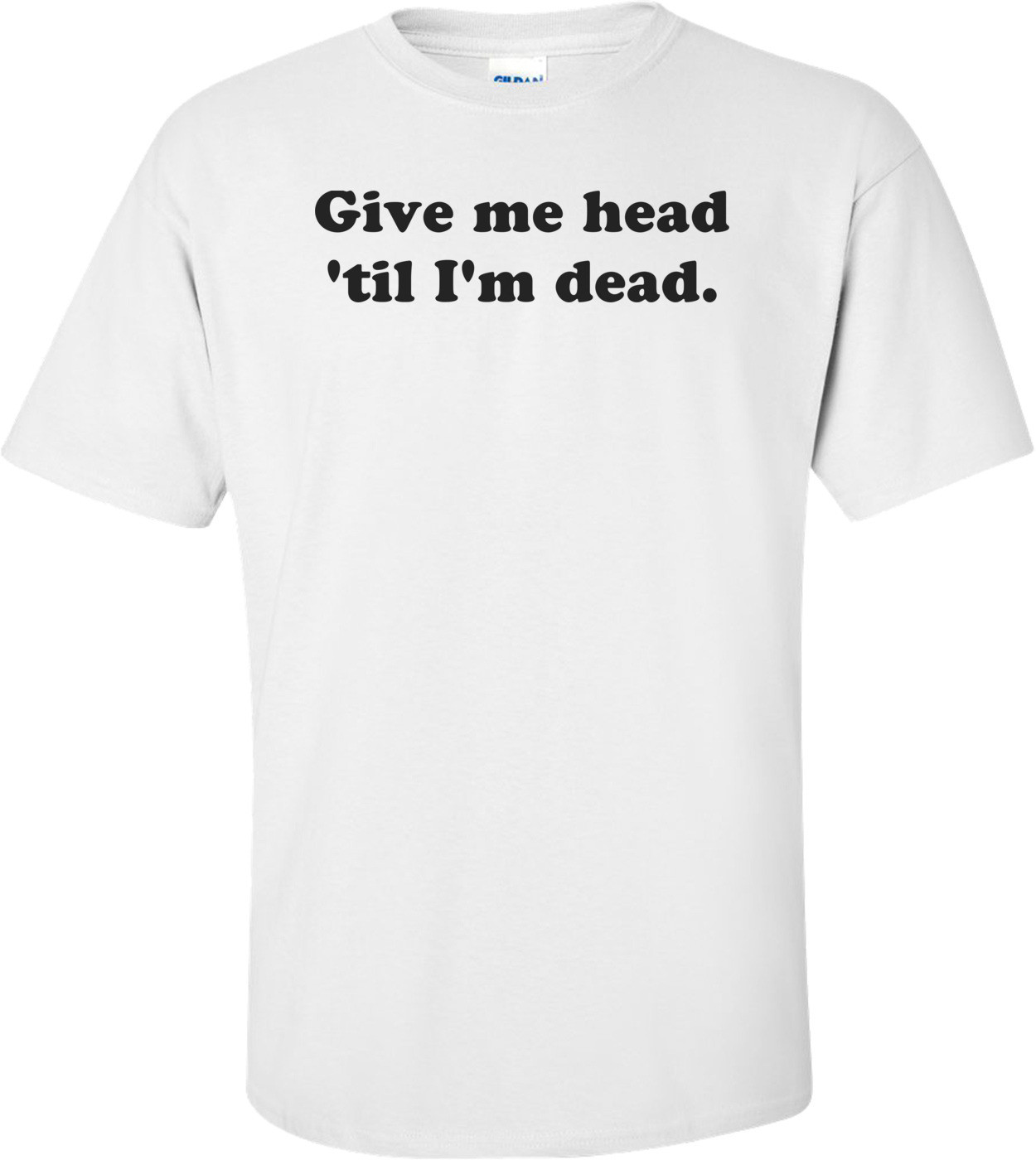 Give me head 'til I'm dead. Shirt