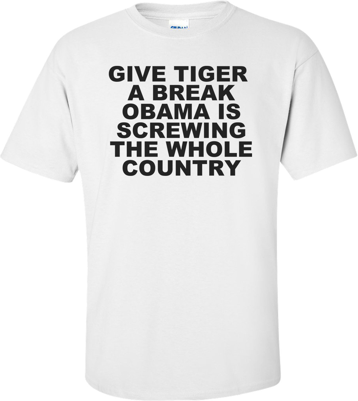 Give Tiger A Break Obama Is Screwing The Whole Country Anti Obama T-shirt