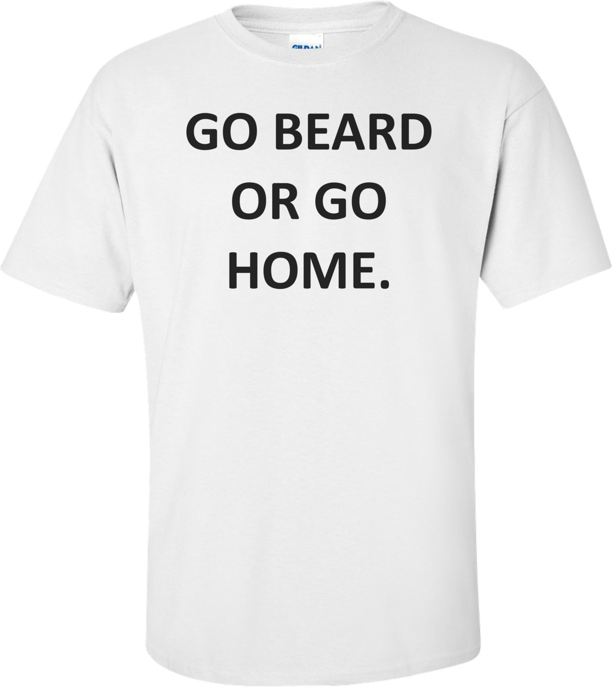 GO BEARD OR GO HOME. Shirt