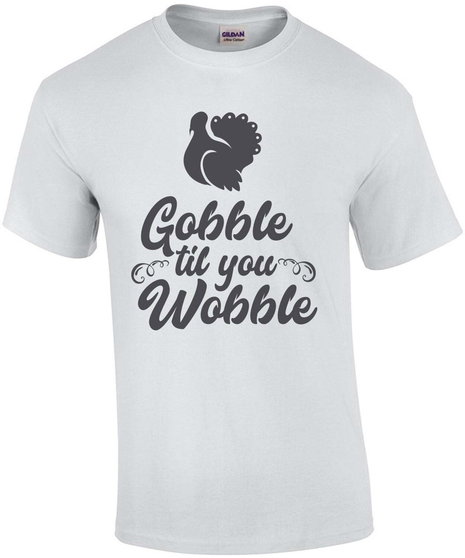 Gobble Til You Wobble - Thanksgiving Shirt