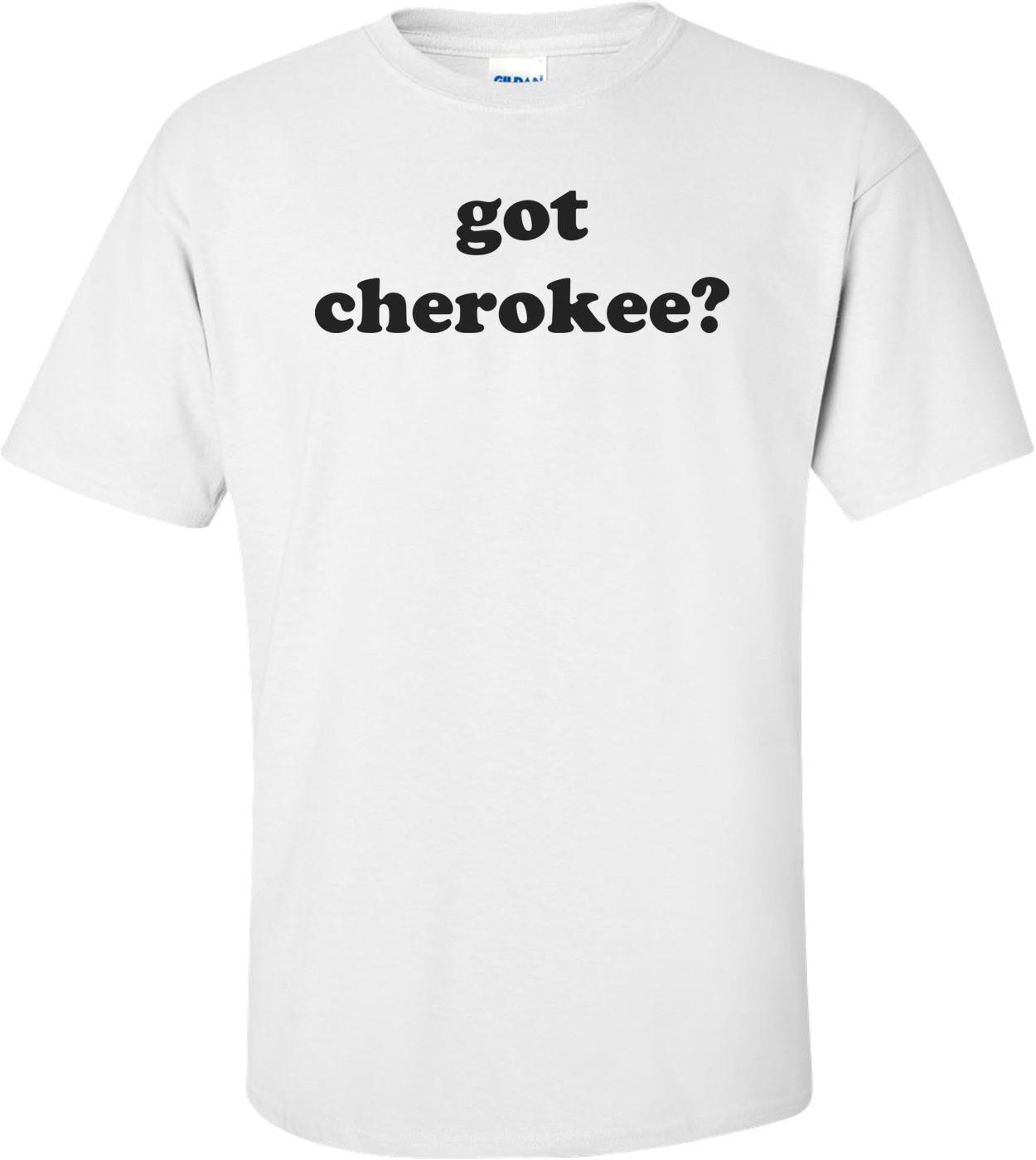 Got Cherokee? Shirt