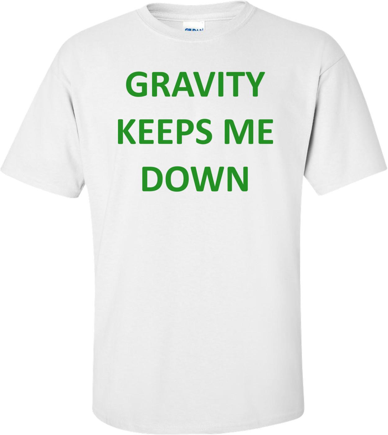 GRAVITY KEEPS ME DOWN Shirt