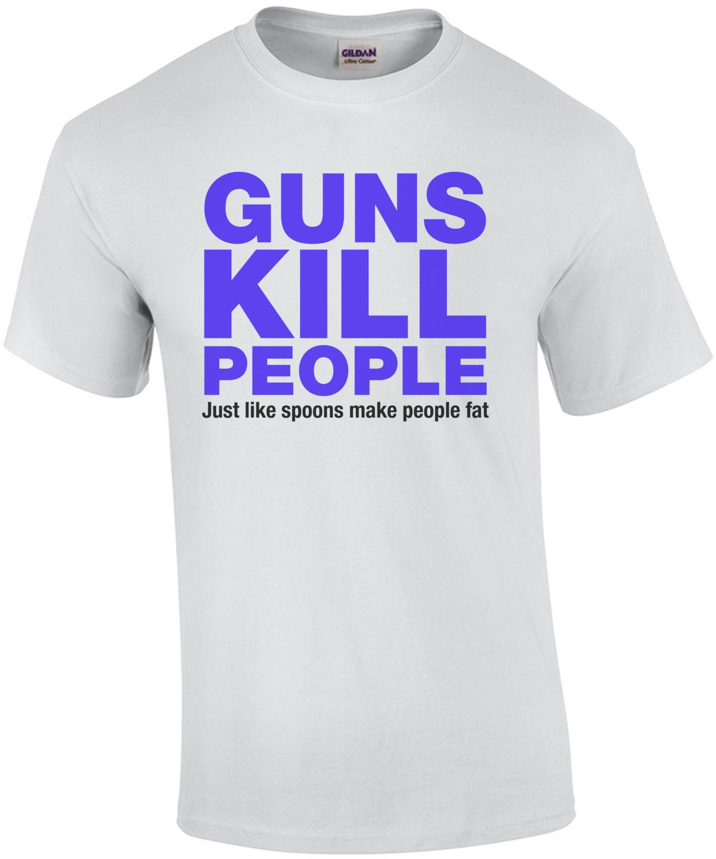 Guns Kill People, Just Like Spoons Make People Fat T-Shirt