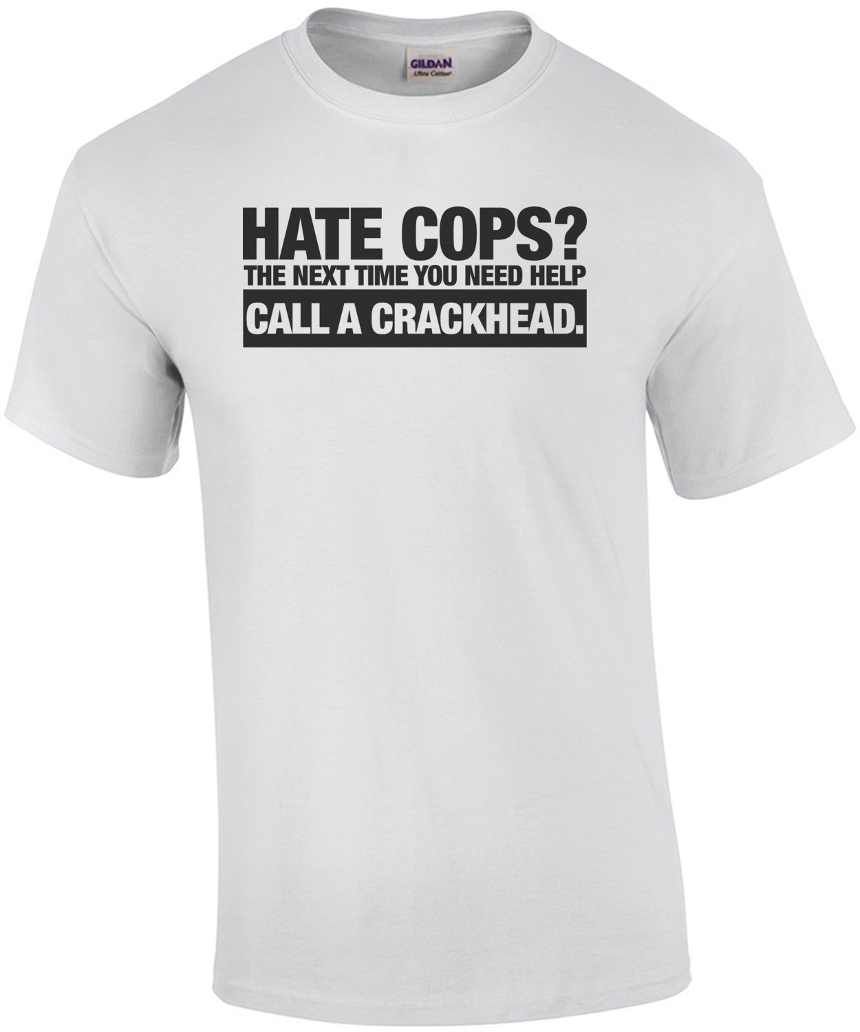 Hate Cops? Next Time You're In Trouble Call a Crackhead T-Shirt
