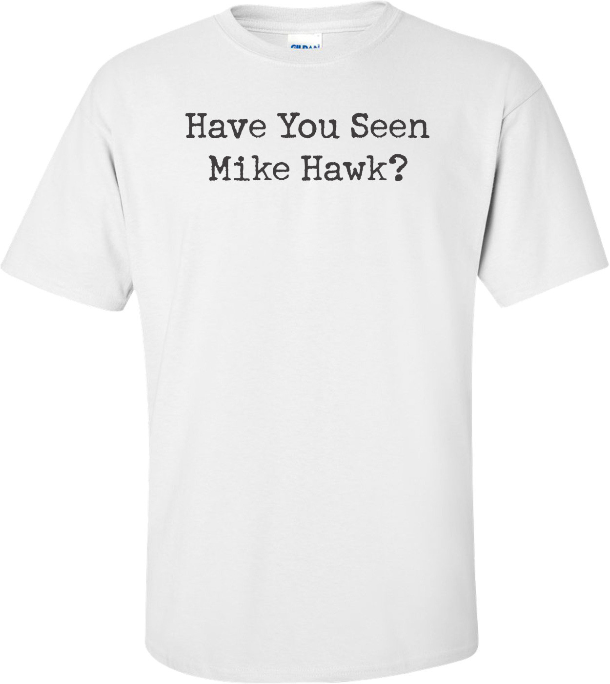 Have You Seen Mike Hawk T-shirt
