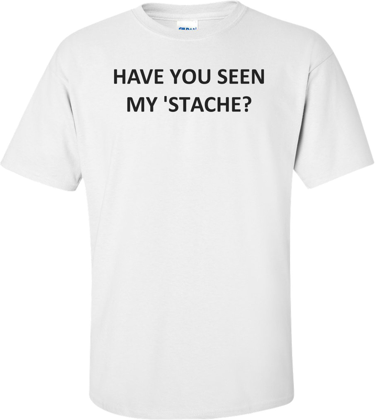 HAVE YOU SEEN MY 'STACHE? Shirt