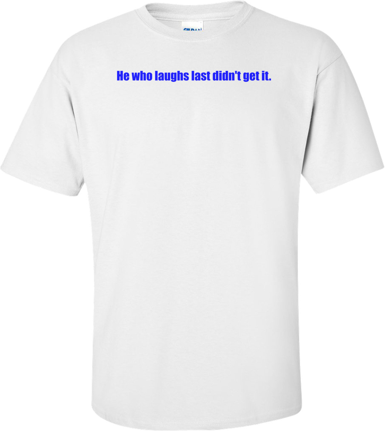 He who laughs last didn't get it. Shirt