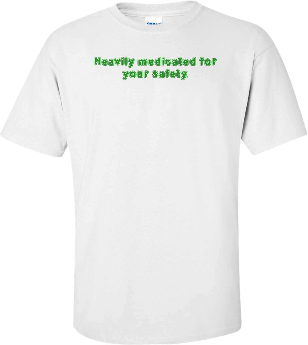 Heavily medicated for your safety. Shirt