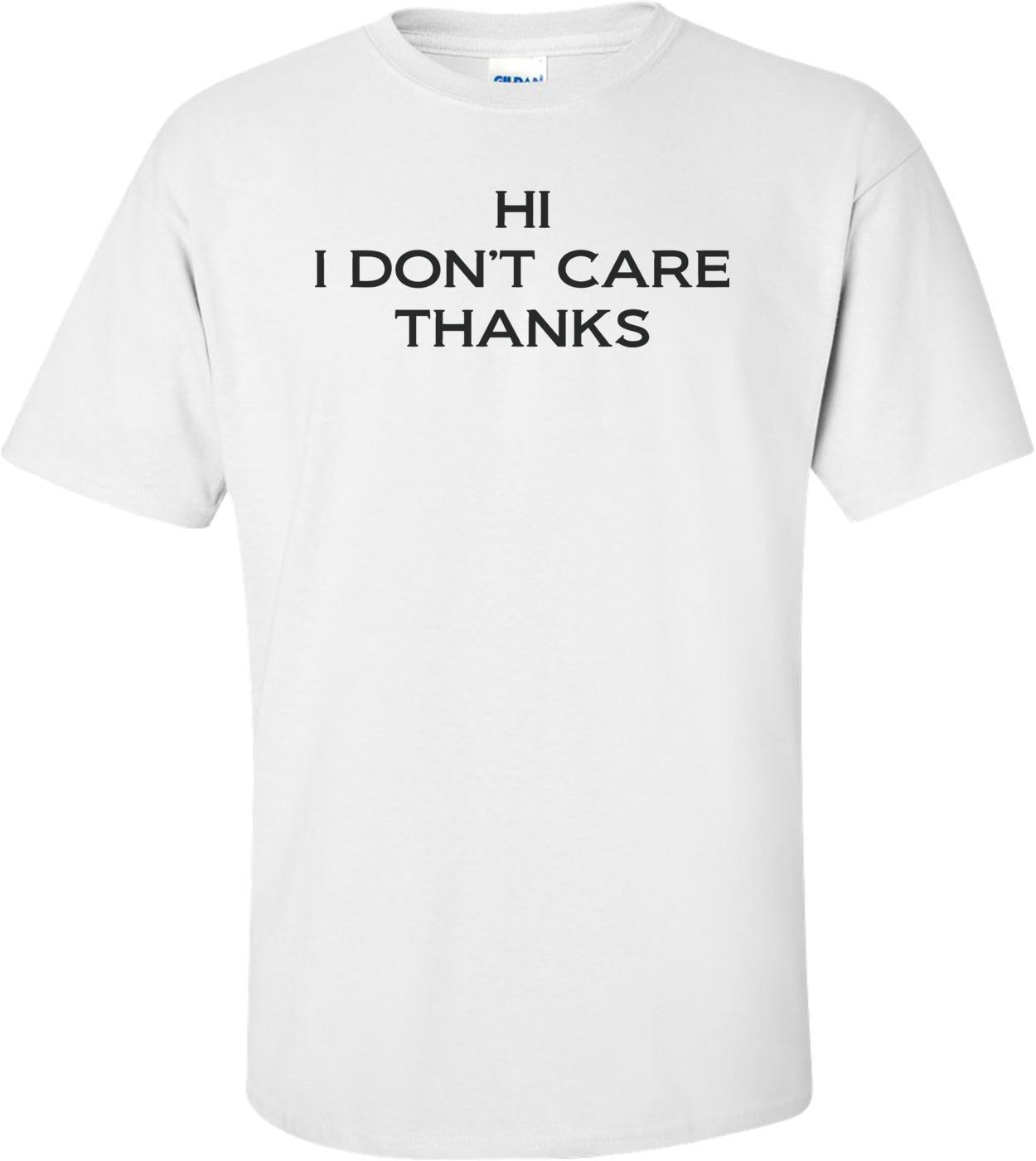 Hi, I Don't Care Thanks T-shirt