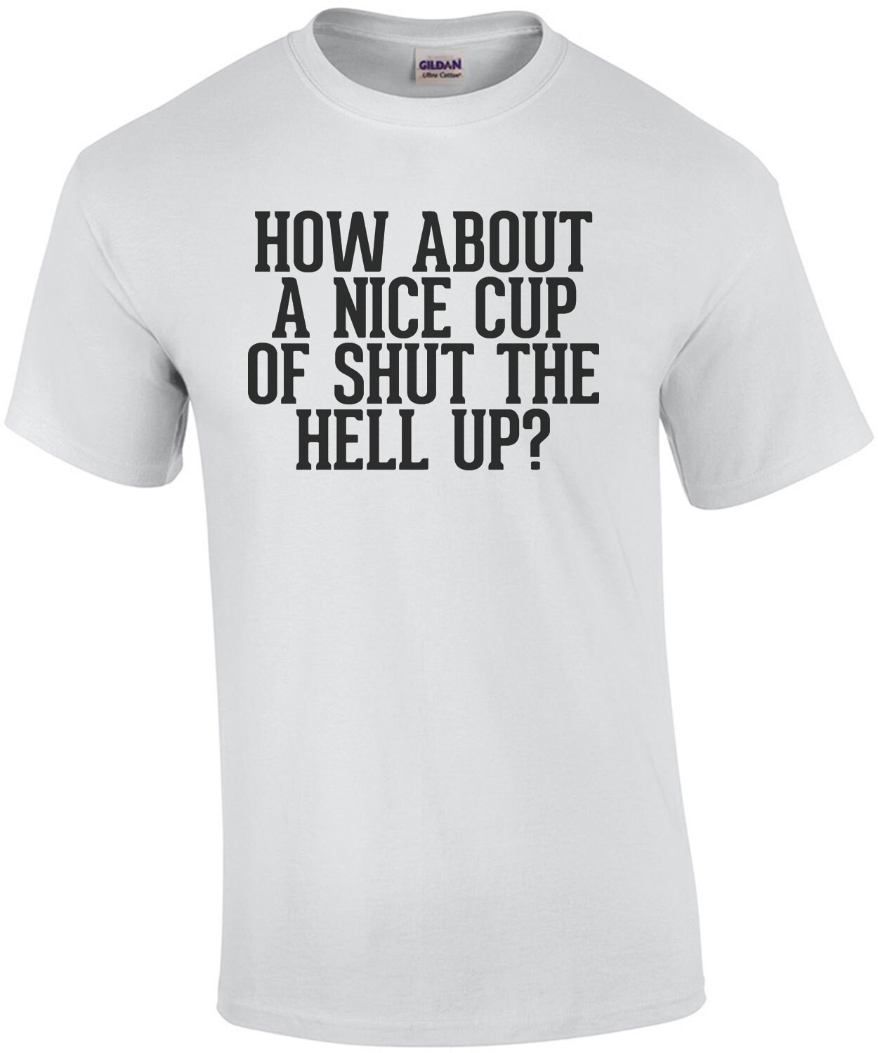 How about a nice cup of shut the hell up? funny insult t-shirt