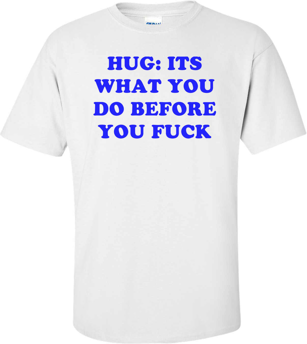 HUG: ITS WHAT YOU DO BEFORE YOU FUCK Shirt