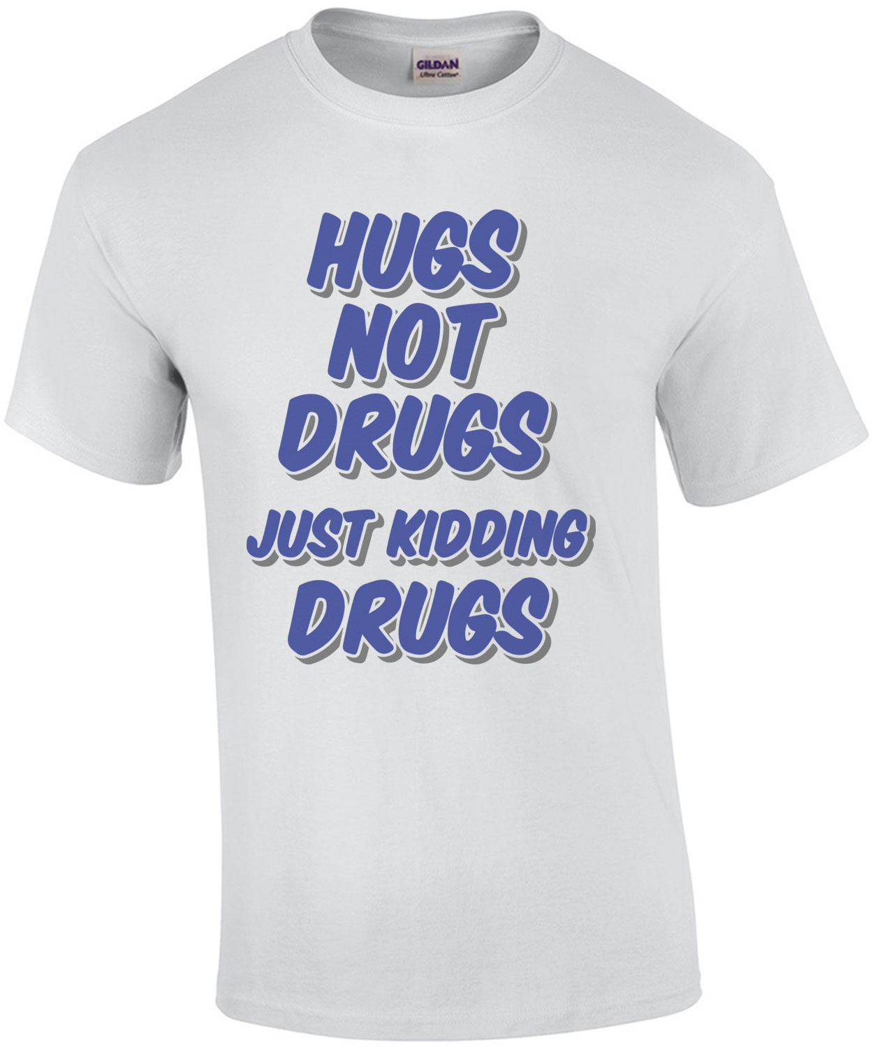 Hugs Not Drugs Just Kidding Drugs T-Shirt