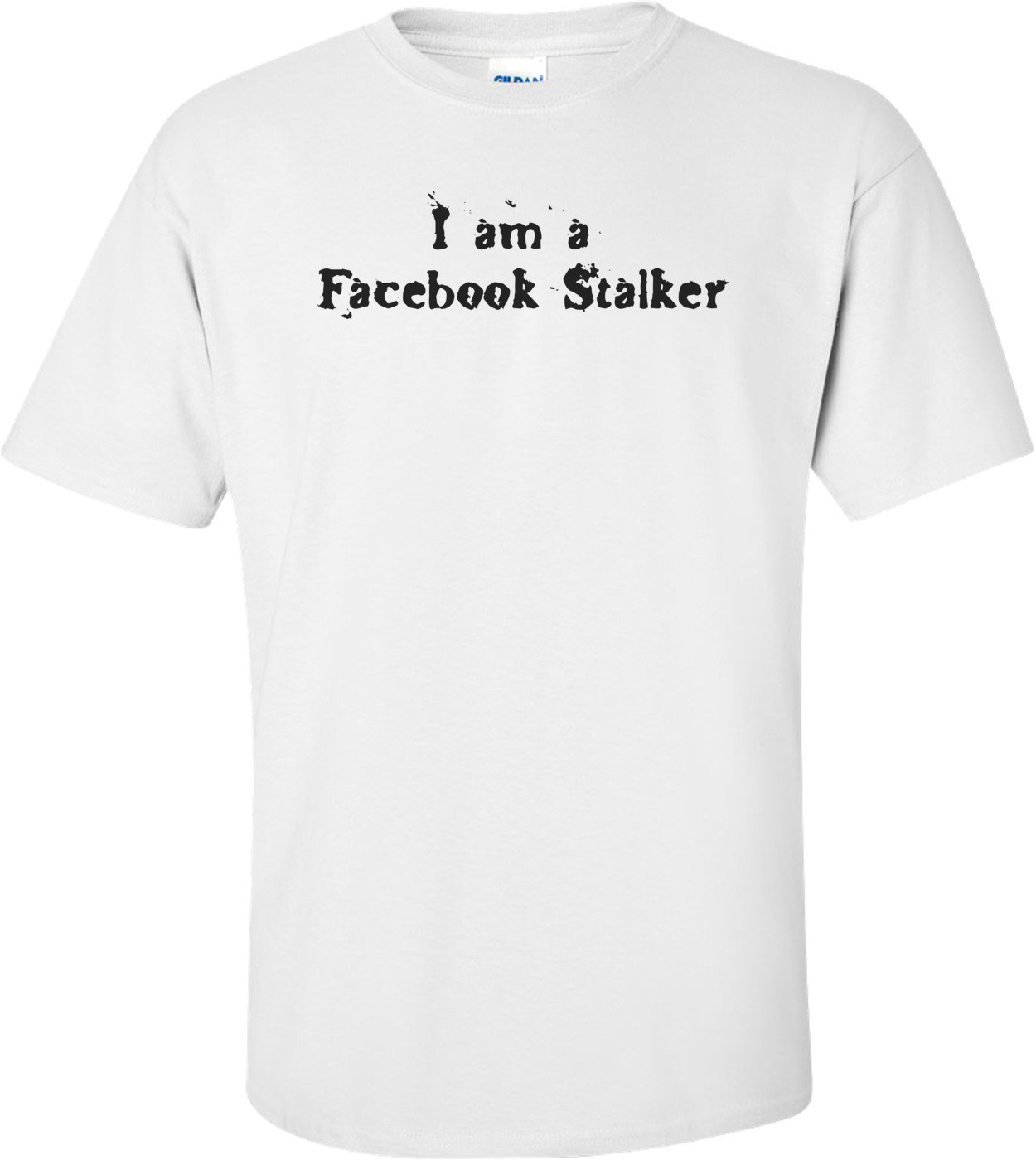 I Am A Facebook Stalker T-shirt