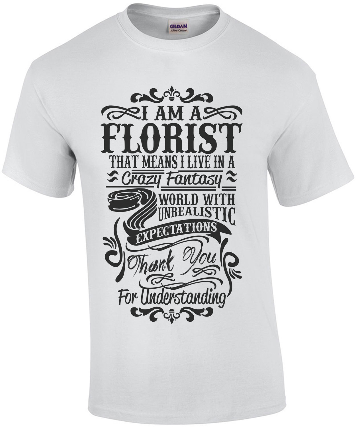 I Am A Florist That Means I Live In A Crazy Fantasy World With Unrealistic T-Shirt