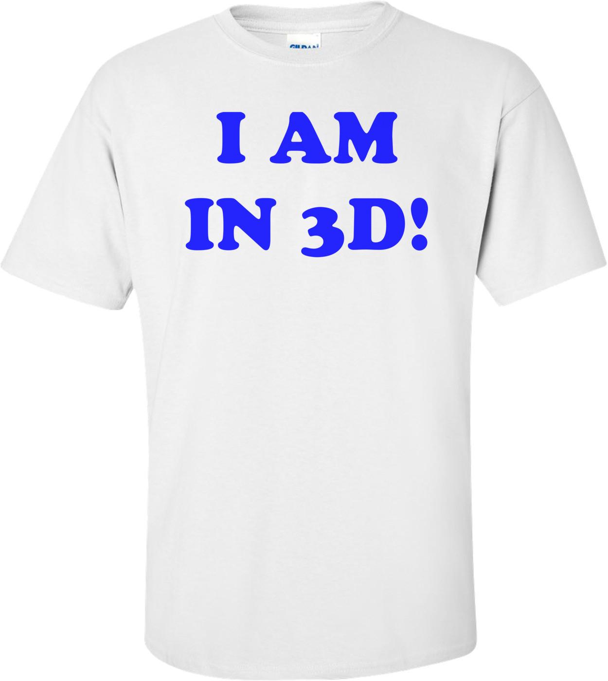 I AM IN 3D! Shirt