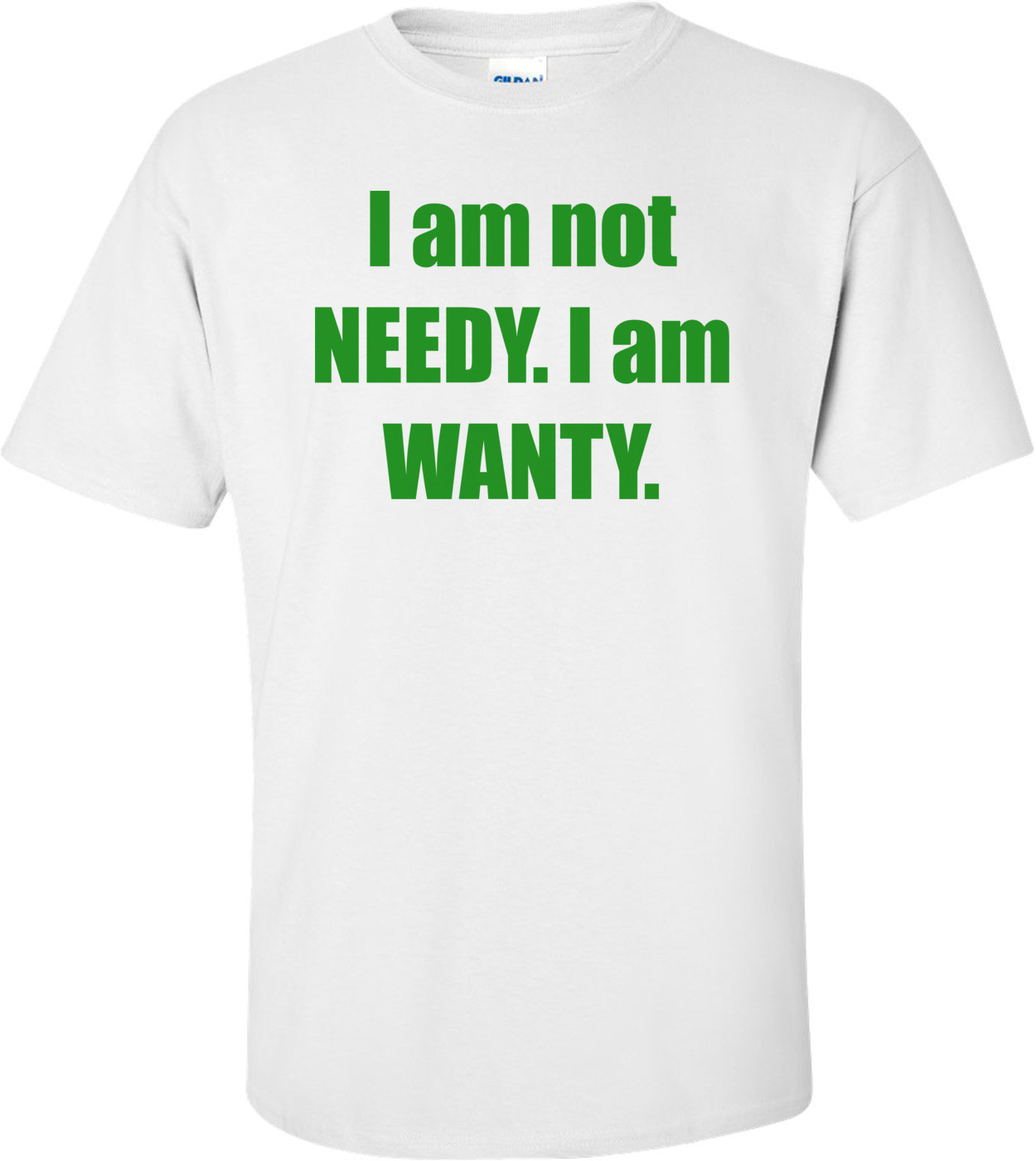 I am not NEEDY. I am WANTY. Shirt