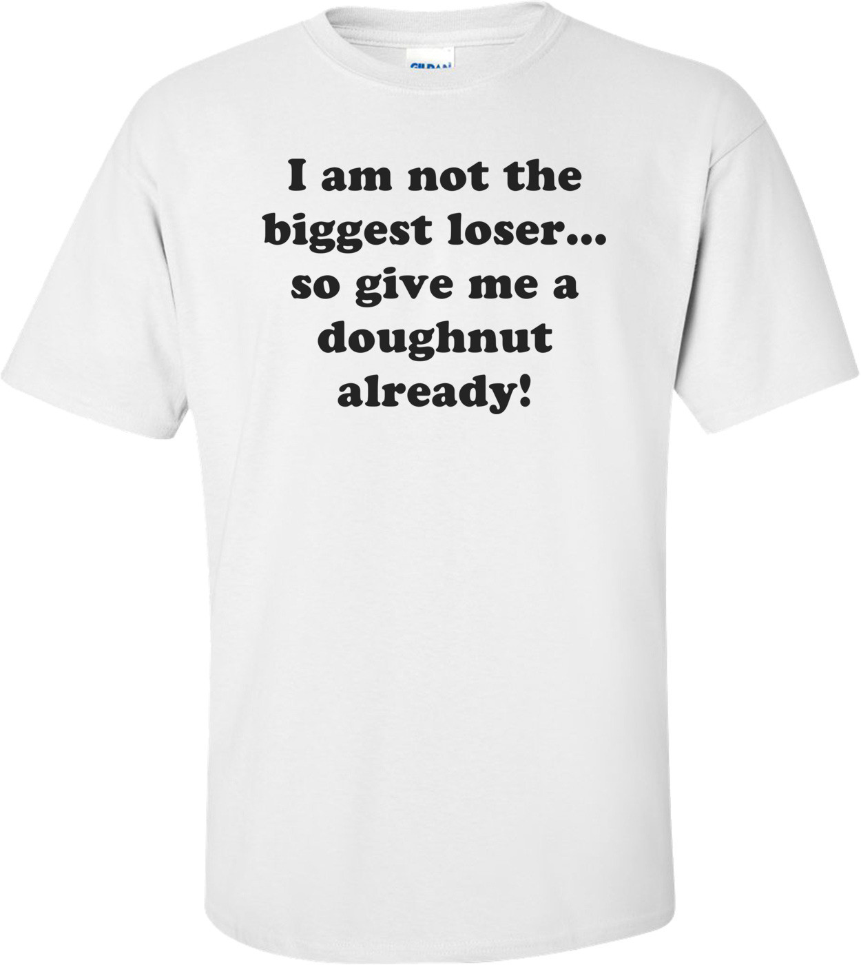 I am not the biggest loser... so give me a doughnut already! Shirt