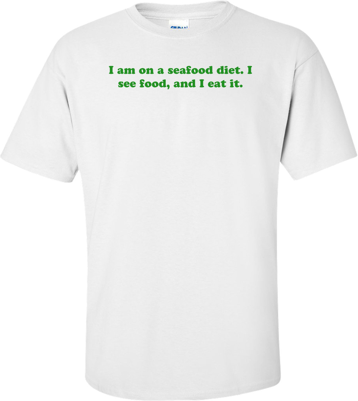 I am on a seafood diet. I see food, and I eat it. Shirt