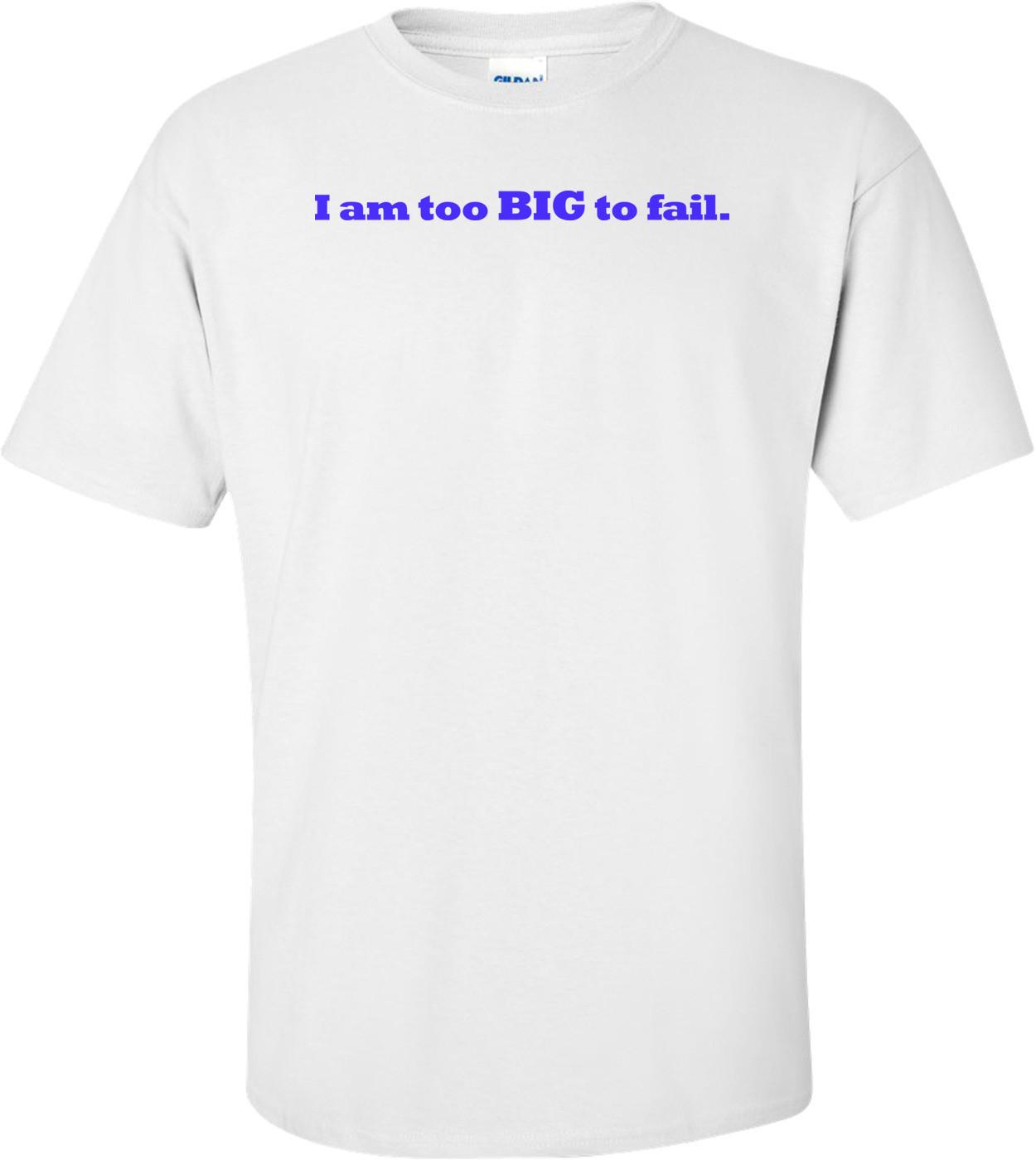 I Am Too Big To Fail Shirt