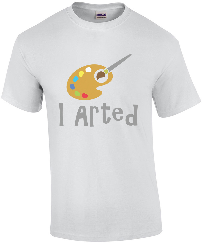 I arted - Funny art t-shirt