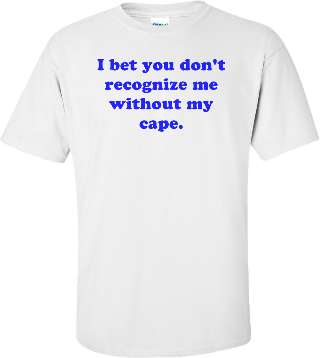 I bet you don't recognize me without my cape. Shirt