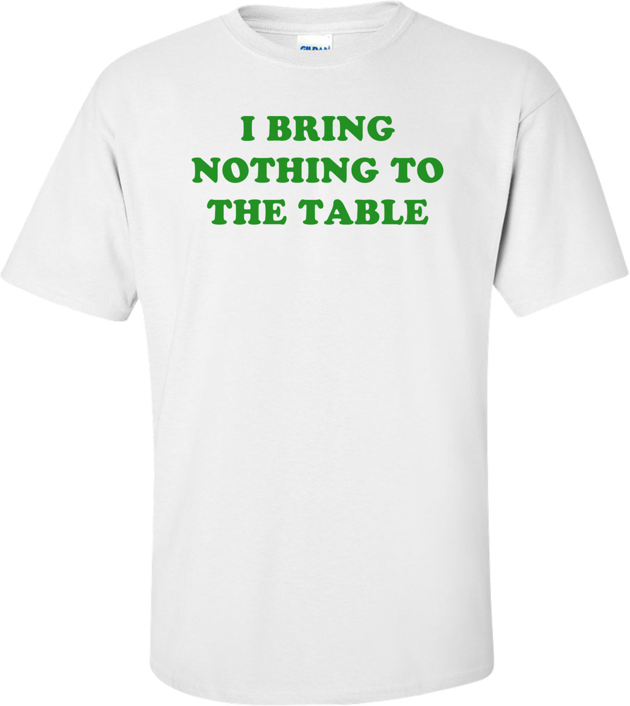 I BRING NOTHING TO THE TABLE Shirt