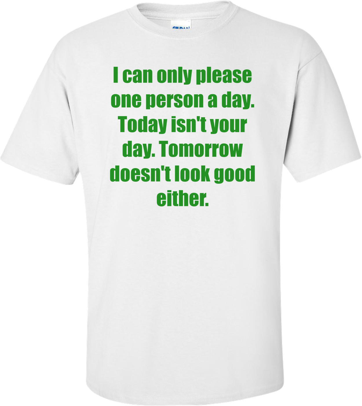 I can only please one person a day. Today isn't your day. Tomorrow doesn't look good either. Shirt