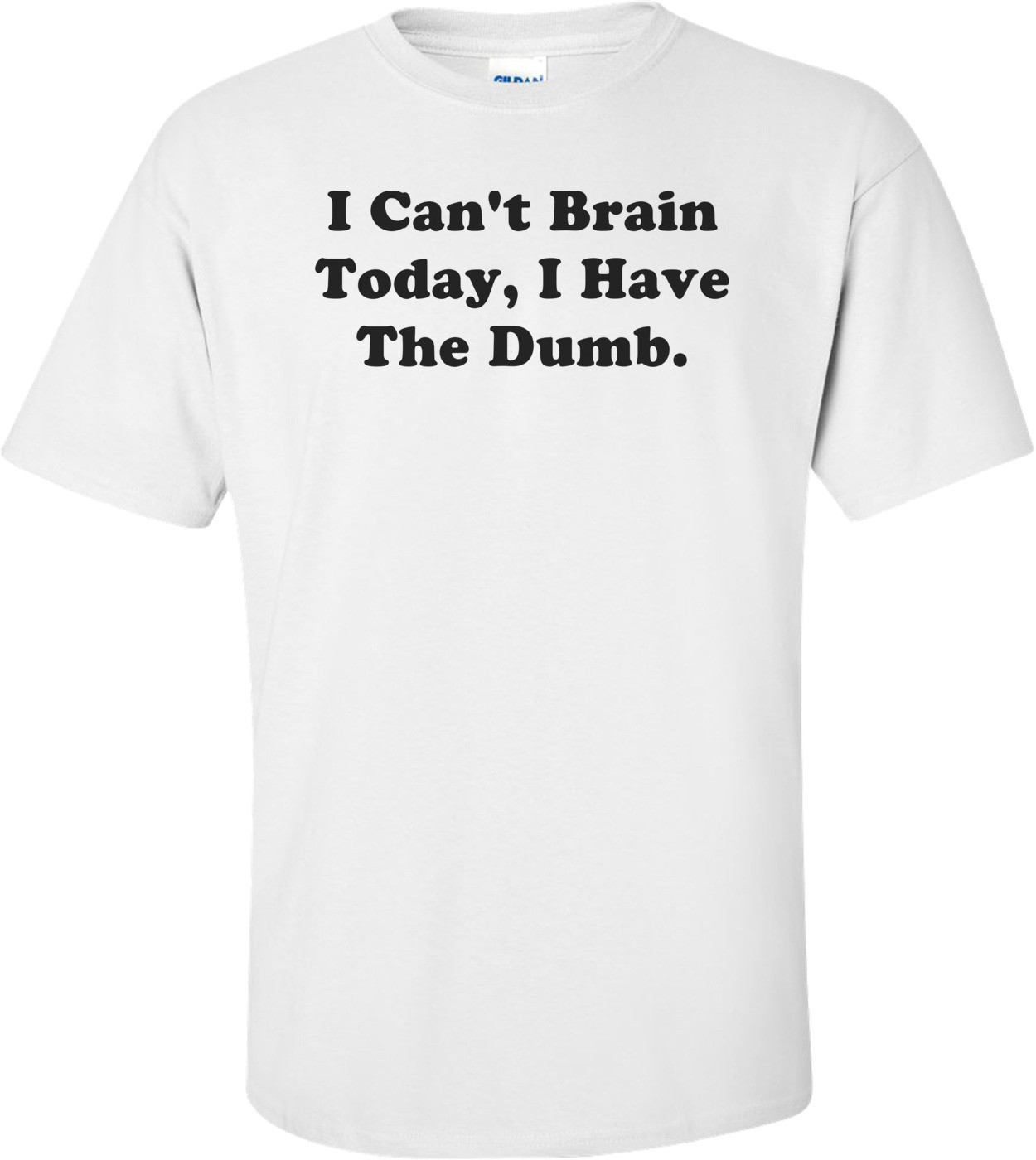 I Can't Brain Today, I Have The Dumb. Shirt