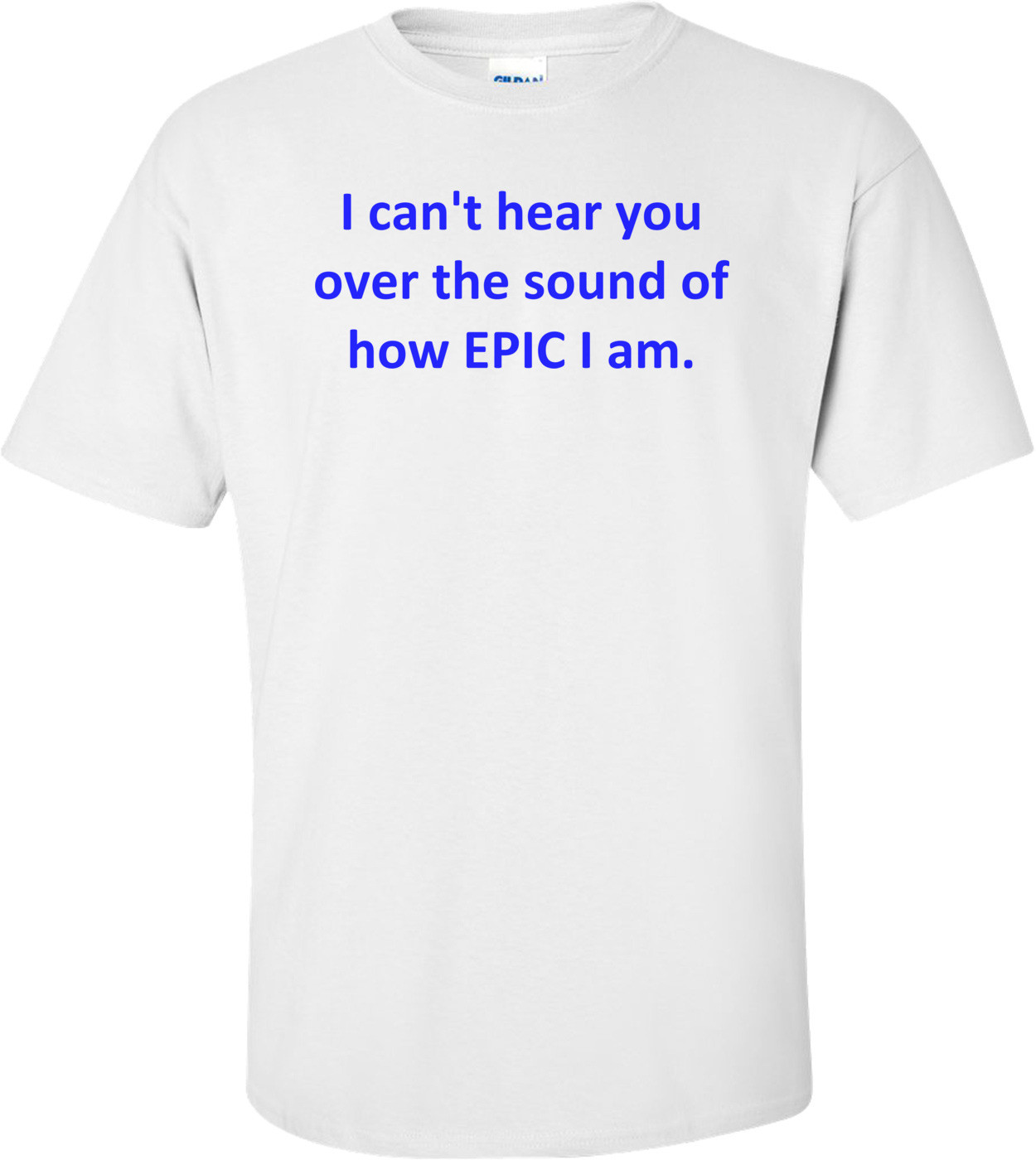 I can't hear you over the sound of how EPIC I am. Shirt