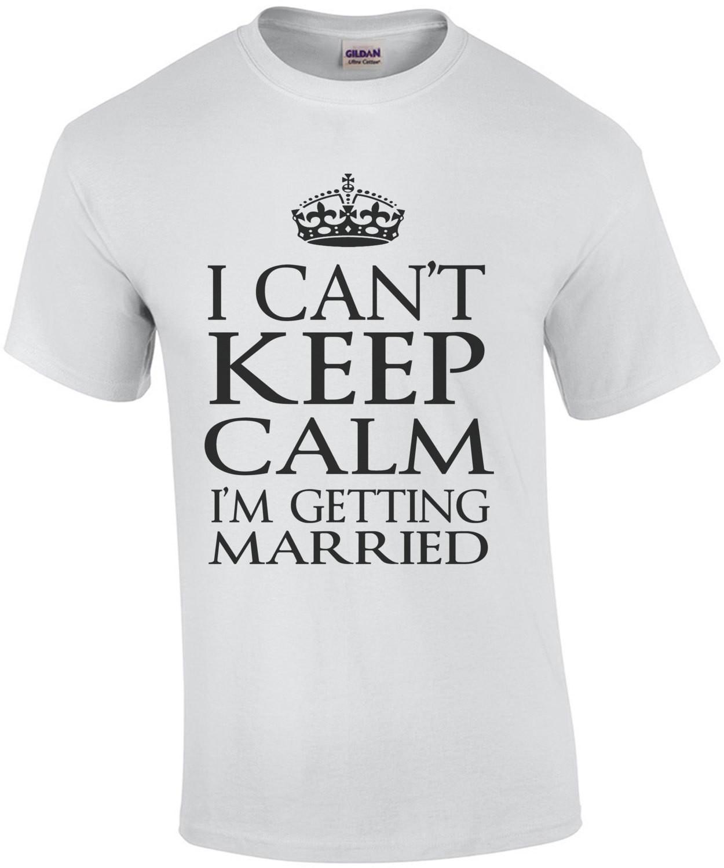 I Cant Keep Calm I'm Getting Married T-Shirt
